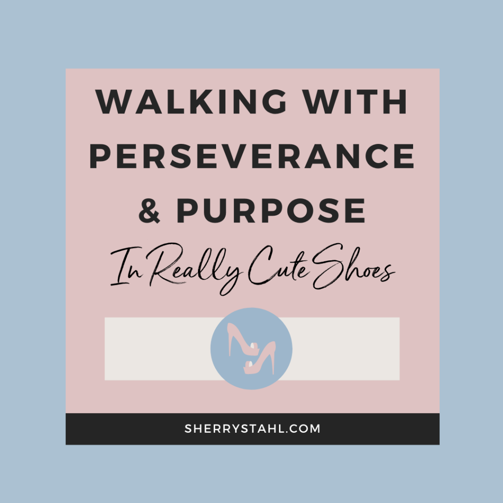 Walking In Perseverance and Purpose In Really Cute Shoes